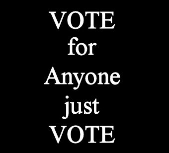 VOTE for anyone just VOTE